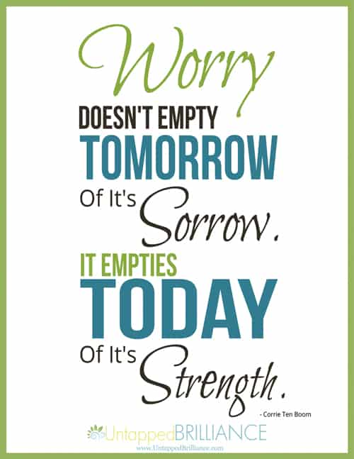 Worry Doesn't Empty Tomorrow Of It's Sorrow. It Empties Today Of It's Strength.  ~ Corrie Ten Boom