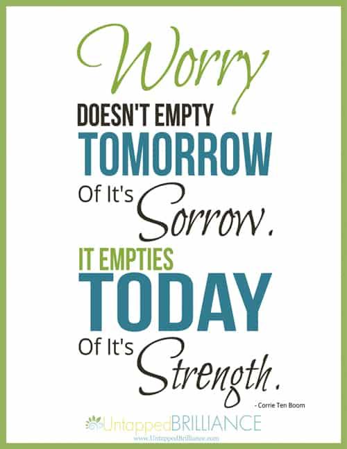 Worry Doesn't Empty Tomorrow Of It's Sorrow. It Empties Today Of It's Strength.  ~ Corrie Ten Boom