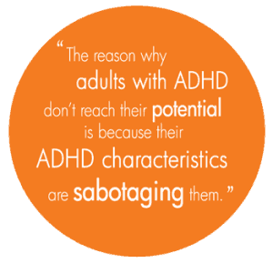 The reason why adults with ADHD don't reach their potential is because their ADHD characteristics are sabotaging them.